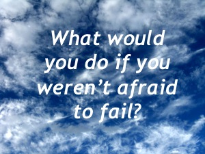 What would you do if you weren't afraid to fail?